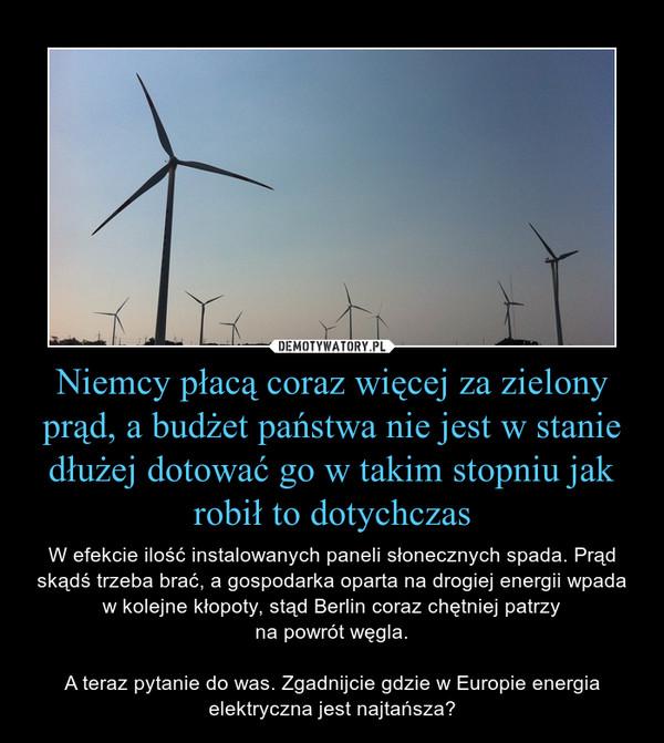 Niemcy płacą coraz więcej za zielony prąd, a budżet państwa nie jest w stanie dłużej dotować go w takim stopniu jak robił to dotychczas – W efekcie ilość instalowanych paneli słonecznych spada. Prąd skądś trzeba brać, a gospodarka oparta na drogiej energii wpada w kolejne kłopoty, stąd Berlin coraz chętniej patrzy na powrót węgla.  A teraz pytanie do was. Zgadnijcie gdzie w Europie energia elektryczna jest najtańsza?
