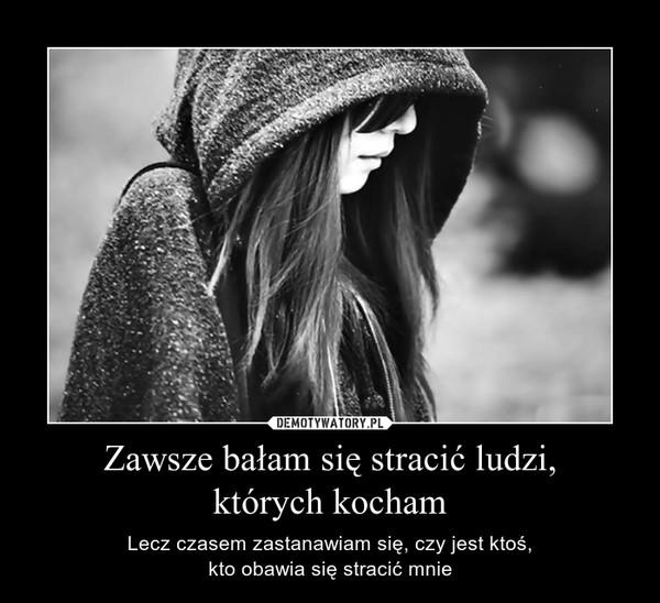 Zawsze bałam się stracić ludzi,których kocham – Lecz czasem zastanawiam się, czy jest ktoś,kto obawia się stracić mnie