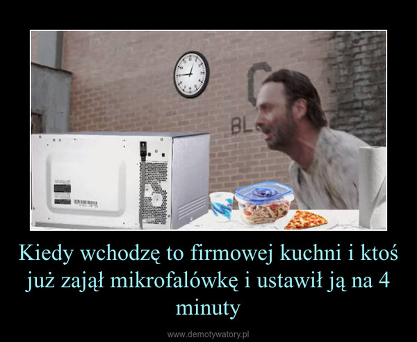 Kiedy wchodzę to firmowej kuchni i ktoś już zajął mikrofalówkę i ustawił ją na 4 minuty –