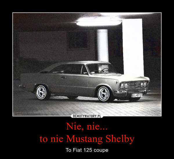 Nie, nie...to nie Mustang Shelby – To Fiat 125 coupe