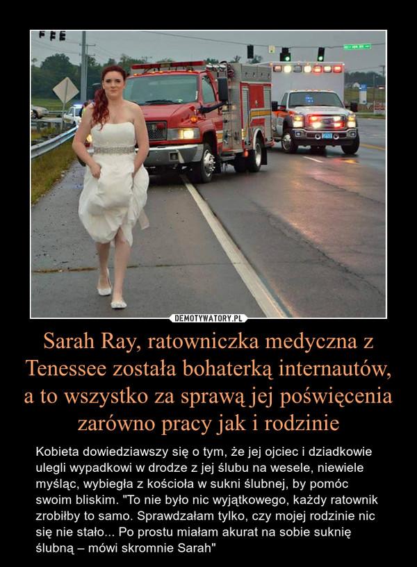 """Sarah Ray, ratowniczka medyczna z Tenessee została bohaterką internautów, a to wszystko za sprawą jej poświęcenia zarówno pracy jak i rodzinie – Kobieta dowiedziawszy się o tym, że jej ojciec i dziadkowie ulegli wypadkowi w drodze z jej ślubu na wesele, niewiele myśląc, wybiegła z kościoła w sukni ślubnej, by pomóc swoim bliskim. """"To nie było nic wyjątkowego, każdy ratownik zrobiłby to samo. Sprawdzałam tylko, czy mojej rodzinie nic się nie stało... Po prostu miałam akurat na sobie suknię ślubną – mówi skromnie Sarah"""""""
