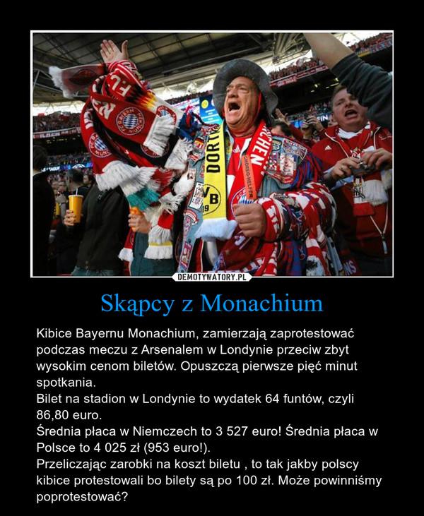 Skąpcy z Monachium – Kibice Bayernu Monachium, zamierzają zaprotestować podczas meczu z Arsenalem w Londynie przeciw zbyt wysokim cenom biletów. Opuszczą pierwsze pięć minut spotkania.Bilet na stadion w Londynie to wydatek 64 funtów, czyli 86,80 euro. Średnia płaca w Niemczech to 3 527 euro! Średnia płaca w Polsce to 4 025 zł (953 euro!). Przeliczając zarobki na koszt biletu , to tak jakby polscy kibice protestowali bo bilety są po 100 zł. Może powinniśmy poprotestować?