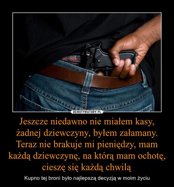 Jeszcze niedawno nie miałem kasy, żadnej dziewczyny, byłem załamany. Teraz nie brakuje mi pieniędzy, mam każdą dziewczynę, na którą mam ochotę, cieszę się każdą chwilą – Kupno tej broni było najlepszą decyzją w moim życiu