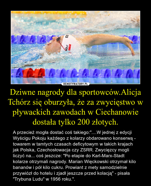 """Dziwne nagrody dla sportowców.Alicja Tchórz się oburzyła, że za zwycięstwo w pływackich zawodach w Ciechanowie dostała tylko 200 złotych. – A przecież mogła dostać coś takiego:""""....W jednej z edycji Wyścigu Pokoju każdego z kolarzy obdarowano konserwą - towarem w tamtych czasach deficytowym w takich krajach jak Polska, Czechosłowacja czy ZSRR. Zwycięzcy mogli liczyć na... coś jeszcze: """"Po etapie do Karl-Marx-Stadt kolarze otrzymali nagrody. Marian Więckowski otrzymał kilo bananów i pół kilo cukru. Prowiant z mety samodzielnie przywiózł do hotelu i zjadł jeszcze przed kolacją"""" - pisała """"Trybuna Ludu"""" w 1956 roku.""""."""