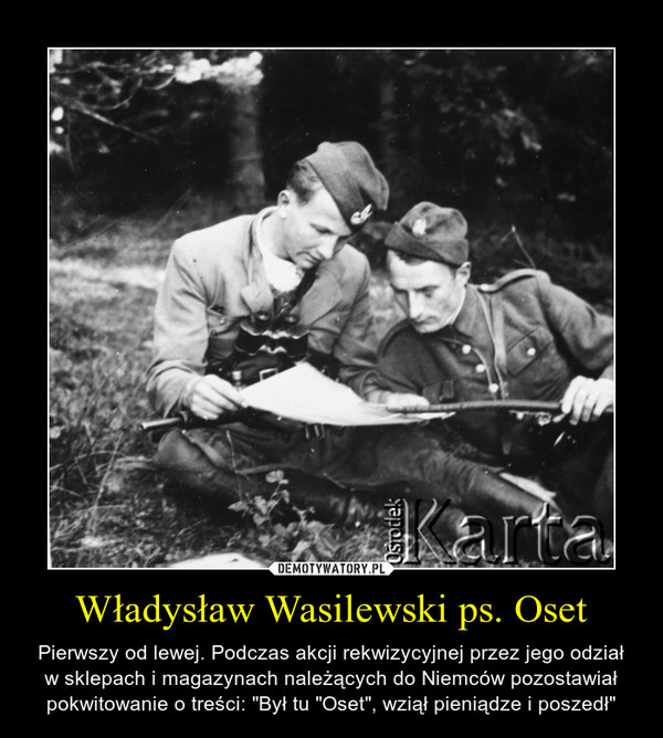 """Władysław Wasilewski ps. Oset – Pierwszy od lewej. Podczas akcji rekwizycyjnej przez jego odział w sklepach i magazynach należących do Niemców pozostawiał pokwitowanie o treści: """"Był tu """"Oset"""", wziął pieniądze i poszedł"""""""