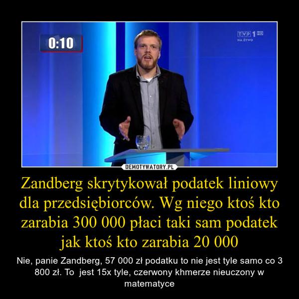 Zandberg skrytykował podatek liniowy dla przedsiębiorców. Wg niego ktoś kto zarabia 300 000 płaci taki sam podatek jak ktoś kto zarabia 20 000 – Nie, panie Zandberg, 57 000 zł podatku to nie jest tyle samo co 3 800 zł. To  jest 15x tyle, czerwony khmerze nieuczony w matematyce