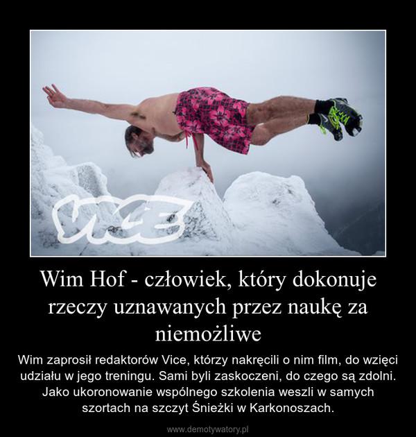 Wim Hof - człowiek, który dokonuje rzeczy uznawanych przez naukę za niemożliwe – Wim zaprosił redaktorów Vice, którzy nakręcili o nim film, do wzięci udziału w jego treningu. Sami byli zaskoczeni, do czego są zdolni. Jako ukoronowanie wspólnego szkolenia weszli w samych szortach na szczyt Śnieżki w Karkonoszach.