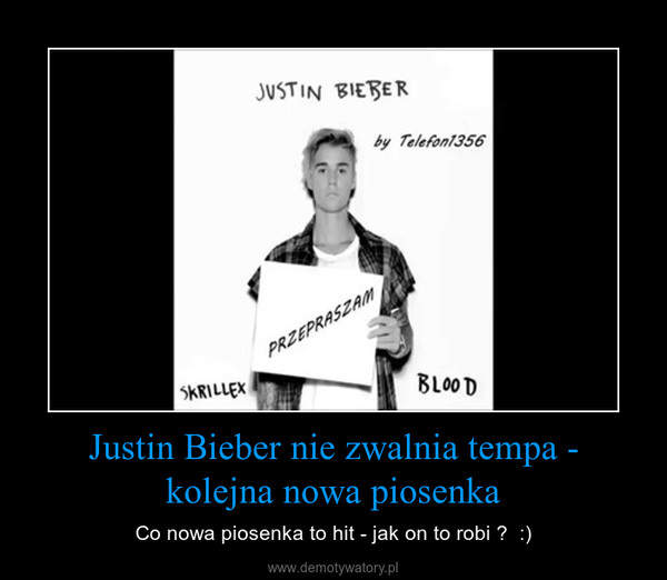 Justin Bieber nie zwalnia tempa - kolejna nowa piosenka – Co nowa piosenka to hit - jak on to robi ?  :)