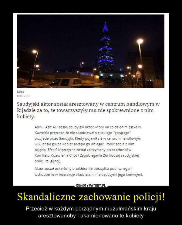 Skandaliczne zachowanie policji! – Przecież w każdym porządnym muzułmańskim kraju aresztowanoby i ukamienowano te kobiety