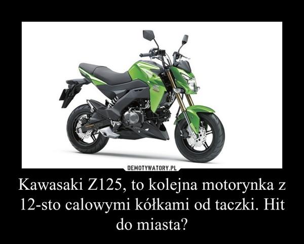 Kawasaki Z125, to kolejna motorynka z 12-sto calowymi kółkami od taczki. Hit do miasta? –