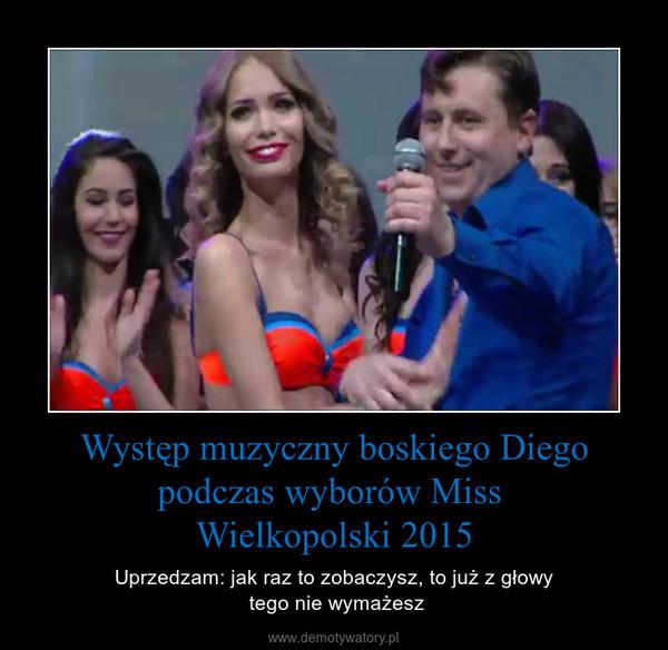 Występ muzyczny boskiego Diego podczas wyborów Miss  Wielkopolski 2015 – Uprzedzam: jak raz to zobaczysz, to już z głowy  tego nie wymażesz