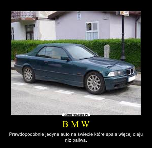 B M W – Prawdopodobnie jedyne auto na świecie które spala więcej oleju niż paliwa.