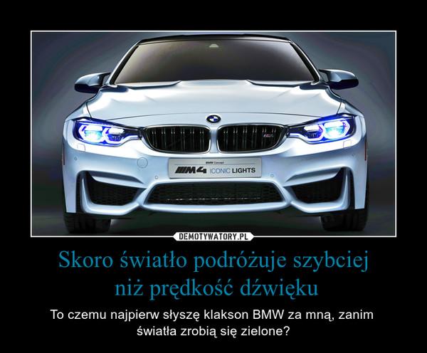 Skoro światło podróżuje szybciej niż prędkość dźwięku – To czemu najpierw słyszę klakson BMW za mną, zanim światła zrobią się zielone?