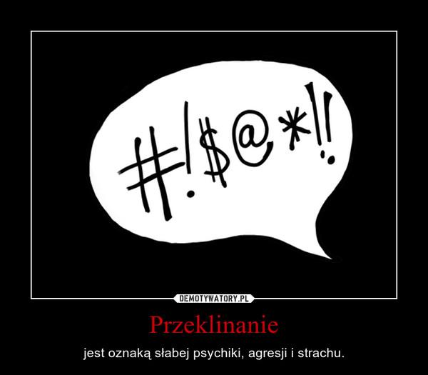 Przeklinanie – jest oznaką słabej psychiki, agresji i strachu.