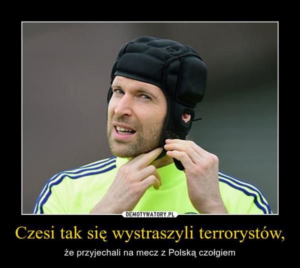 Czesi tak się wystraszyli terrorystów, – że przyjechali na mecz z Polską czołgiem