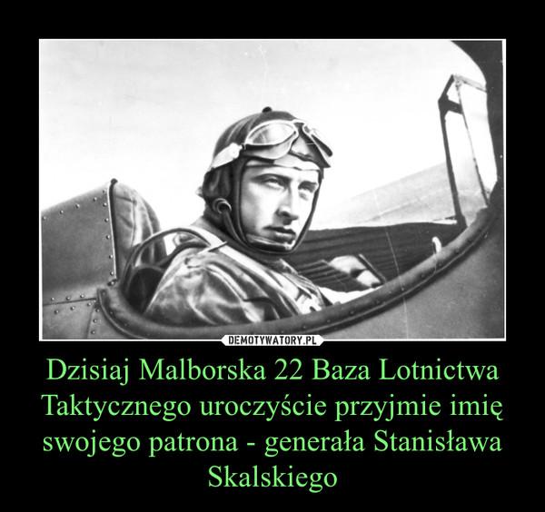 Dzisiaj Malborska 22 Baza Lotnictwa Taktycznego uroczyście przyjmie imię swojego patrona - generała Stanisława Skalskiego –