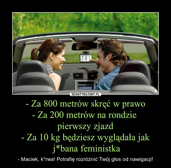 - Za 800 metrów skręć w prawo- Za 200 metrów na rondzie pierwszy zjazd- Za 10 kg będziesz wyglądała jak j*bana feministka – - Maciek, k*rwa! Potrafię rozróżnić Twój głos od nawigacji!