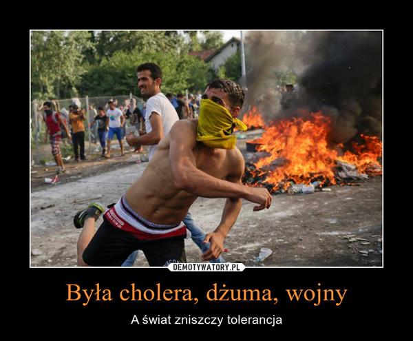 Była cholera, dżuma, wojny – A świat zniszczy tolerancja