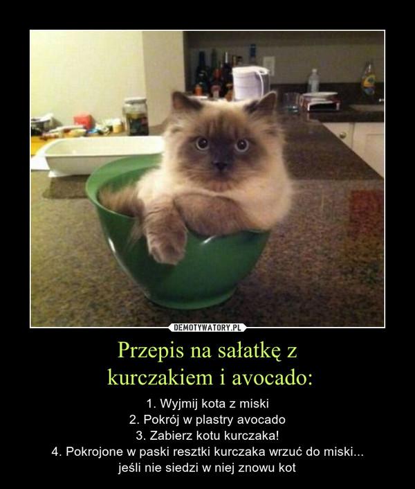 Przepis na sałatkę z kurczakiem i avocado: – 1. Wyjmij kota z miski2. Pokrój w plastry avocado3. Zabierz kotu kurczaka!4. Pokrojone w paski resztki kurczaka wrzuć do miski...jeśli nie siedzi w niej znowu kot