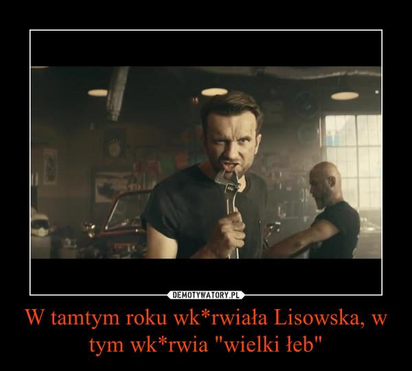 """W tamtym roku wk*rwiała Lisowska, w tym wk*rwia """"wielki łeb"""" –"""