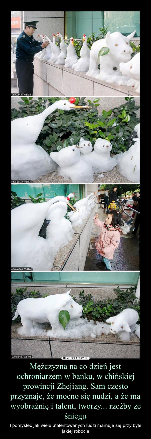 Mężczyzna na co dzień jest ochroniarzem w banku, w chińskiej prowincji Zhejiang. Sam często przyznaje, że mocno się nudzi, a że ma wyobraźnię i talent, tworzy... rzeźby ze śniegu – I pomyśleć jak wielu utalentowanych ludzi marnuje się przy byle jakiej robocie