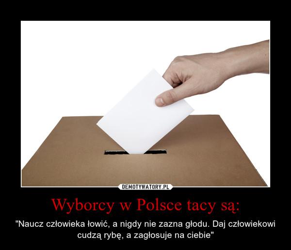 """Wyborcy w Polsce tacy są: – """"Naucz człowieka łowić, a nigdy nie zazna głodu. Daj człowiekowi cudzą rybę, a zagłosuje na ciebie"""""""