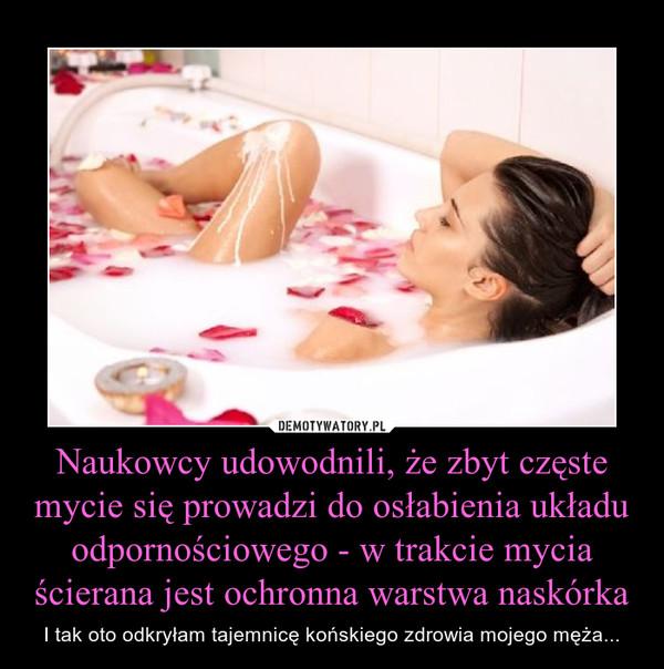 Naukowcy udowodnili, że zbyt częste mycie się prowadzi do osłabienia układu odpornościowego - w trakcie mycia ścierana jest ochronna warstwa naskórka – I tak oto odkryłam tajemnicę końskiego zdrowia mojego męża...