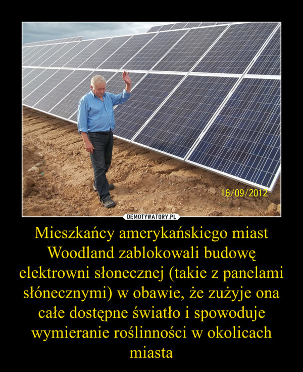 Mieszkańcy amerykańskiego miast Woodland zablokowali budowę elektrowni słonecznej (takie z panelami słónecznymi) w obawie, że zużyje ona całe dostępne światło i spowoduje wymieranie roślinności w okolicach miasta –