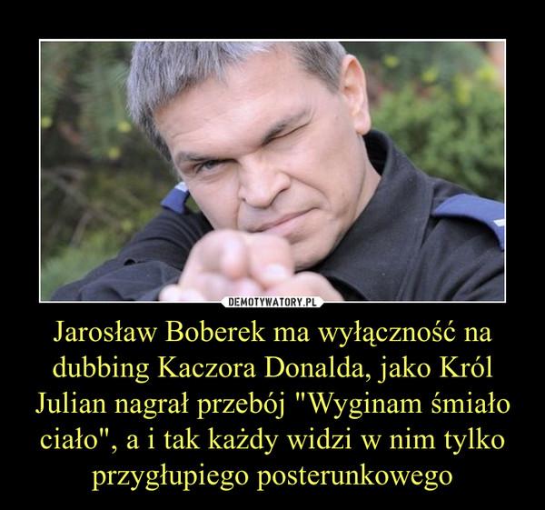 """Jarosław Boberek ma wyłączność na dubbing Kaczora Donalda, jako Król Julian nagrał przebój """"Wyginam śmiało ciało"""", a i tak każdy widzi w nim tylko przygłupiego posterunkowego –"""