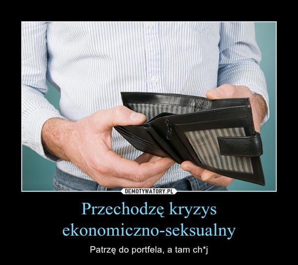 Przechodzę kryzysekonomiczno-seksualny – Patrzę do portfela, a tam ch*j