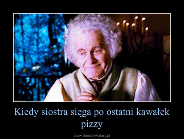 Kiedy siostra sięga po ostatni kawałek pizzy –