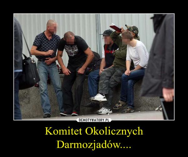Komitet Okolicznych Darmozjadów.... –