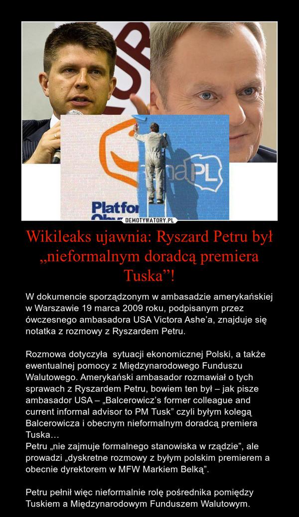 """Wikileaks ujawnia: Ryszard Petru był """"nieformalnym doradcą premiera Tuska""""! – W dokumencie sporządzonym w ambasadzie amerykańskiej w Warszawie 19 marca 2009 roku, podpisanym przez ówczesnego ambasadora USA Victora Ashe'a, znajduje się notatka z rozmowy z Ryszardem Petru.Rozmowa dotyczyła  sytuacji ekonomicznej Polski, a także ewentualnej pomocy z Międzynarodowego Funduszu Walutowego. Amerykański ambasador rozmawiał o tych sprawach z Ryszardem Petru, bowiem ten był – jak pisze ambasador USA – """"Balcerowicz's former colleague and current informal advisor to PM Tusk"""" czyli byłym kolegą Balcerowicza i obecnym nieformalnym doradcą premiera Tuska…Petru """"nie zajmuje formalnego stanowiska w rządzie"""", ale prowadzi """"dyskretne rozmowy z byłym polskim premierem a obecnie dyrektorem w MFW Markiem Belką"""".Petru pełnił więc nieformalnie rolę pośrednika pomiędzy Tuskiem a Międzynarodowym Funduszem Walutowym."""