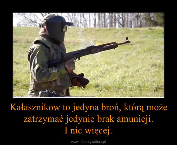 Kałasznikow to jedyna broń, którą może zatrzymać jedynie brak amunicji.I nic więcej. –