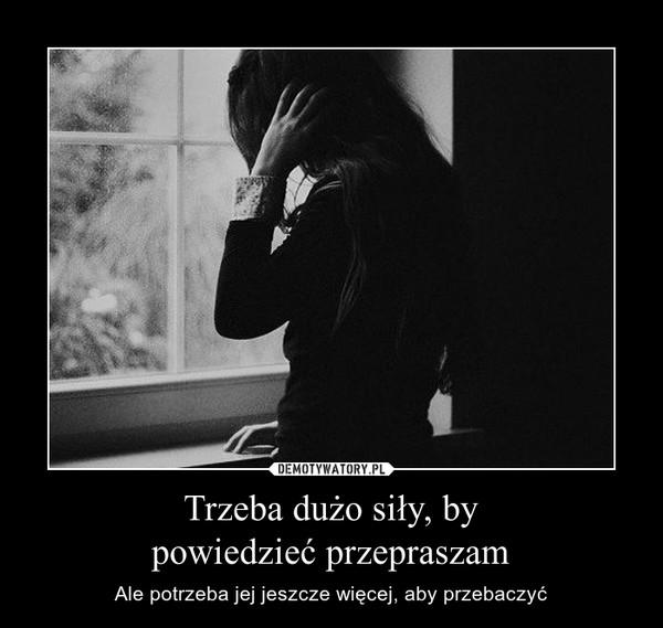 Trzeba dużo siły, bypowiedzieć przepraszam – Ale potrzeba jej jeszcze więcej, aby przebaczyć