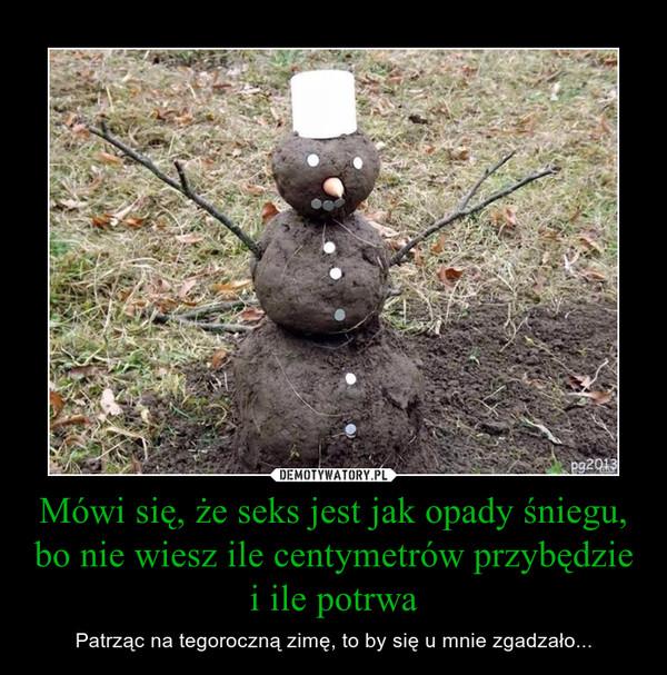 Mówi się, że seks jest jak opady śniegu, bo nie wiesz ile centymetrów przybędzie i ile potrwa – Patrząc na tegoroczną zimę, to by się u mnie zgadzało...