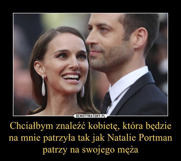 Chciałbym znaleźć kobietę, która będzie na mnie patrzyła tak jak Natalie Portman patrzy na swojego męża –