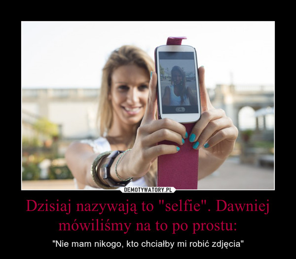 """Dzisiaj nazywają to """"selfie"""". Dawniej mówiliśmy na to po prostu: – """"Nie mam nikogo, kto chciałby mi robić zdjęcia"""""""