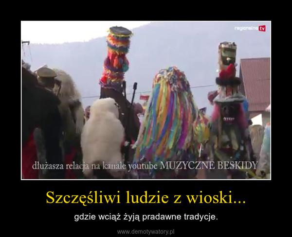 Szczęśliwi ludzie z wioski... – gdzie wciąż żyją pradawne tradycje.