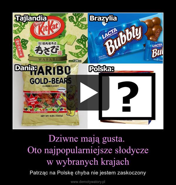 Dziwne mają gusta. Oto najpopularniejsze słodyczew wybranych krajach – Patrząc na Polskę chyba nie jestem zaskoczony