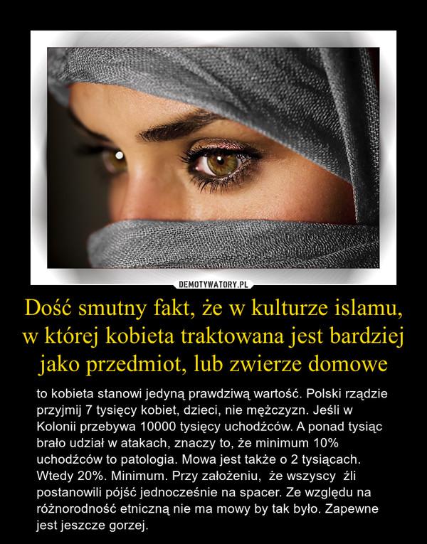 Dość smutny fakt, że w kulturze islamu, w której kobieta traktowana jest bardziej jako przedmiot, lub zwierze domowe – to kobieta stanowi jedyną prawdziwą wartość. Polski rządzie przyjmij 7 tysięcy kobiet, dzieci, nie mężczyzn. Jeśli w Kolonii przebywa 10000 tysięcy uchodźców. A ponad tysiąc brało udział w atakach, znaczy to, że minimum 10% uchodźców to patologia. Mowa jest także o 2 tysiącach. Wtedy 20%. Minimum. Przy założeniu,  że wszyscy  źli postanowili pójść jednocześnie na spacer. Ze względu na różnorodność etniczną nie ma mowy by tak było. Zapewne jest jeszcze gorzej.