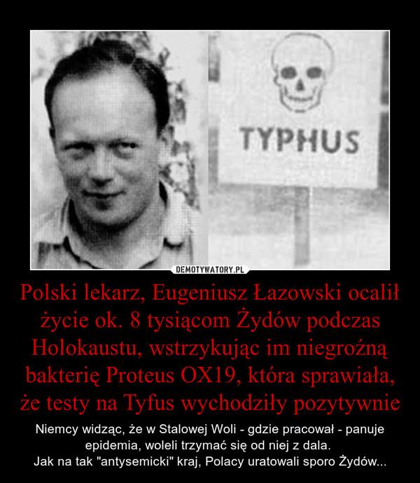 """Polski lekarz, Eugeniusz Łazowski ocalił życie ok. 8 tysiącom Żydów podczas Holokaustu, wstrzykując im niegroźną bakterię Proteus OX19, która sprawiała, że testy na Tyfus wychodziły pozytywnie – Niemcy widząc, że w Stalowej Woli - gdzie pracował - panuje epidemia, woleli trzymać się od niej z dala. Jak na tak """"antysemicki"""" kraj, Polacy uratowali sporo Żydów..."""