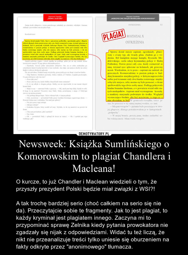 """Newsweek: Książka Sumlińskiego o Komorowskim to plagiat Chandlera i Macleana! – O kurcze, to już Chandler i Maclean wiedzieli o tym, że przyszły prezydent Polski będzie miał związki z WSI?!A tak trochę bardziej serio (choć całkiem na serio się nie da). Przeczytajcie sobie te fragmenty. Jak to jest plagiat, to każdy kryminał jest plagiatem innego. Zaczyna mi to przypominać sprawę Zelnika kiedy pytania prowokatora nie zgadzały się nijak z odpowiedziami. Widać tu też liczą, że nikt nie przeanalizuje treści tylko uniesie się oburzeniem na fakty odkryte przez """"anonimowego"""" tłumacza."""