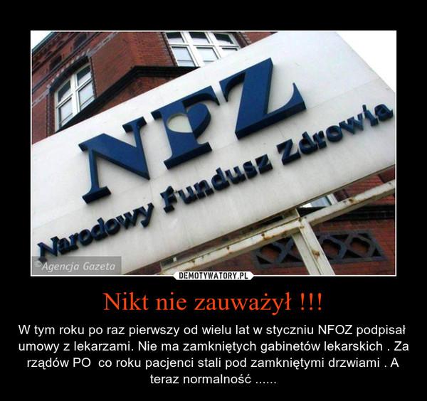 Nikt nie zauważył !!! – W tym roku po raz pierwszy od wielu lat w styczniu NFOZ podpisał  umowy z lekarzami. Nie ma zamkniętych gabinetów lekarskich . Za rządów PO  co roku pacjenci stali pod zamkniętymi drzwiami . A teraz normalność ......