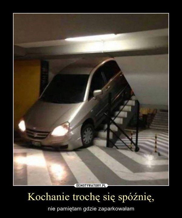 Kochanie trochę się spóźnię, – nie pamiętam gdzie zaparkowałam