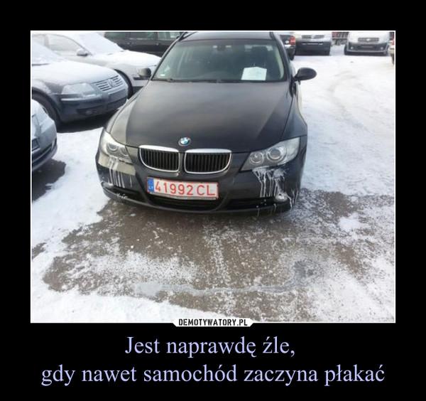 Jest naprawdę źle, gdy nawet samochód zaczyna płakać –