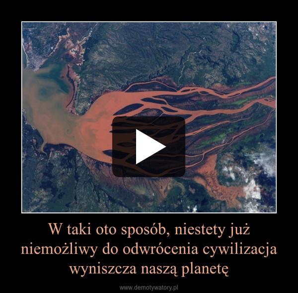 W taki oto sposób, niestety już niemożliwy do odwrócenia cywilizacja wyniszcza naszą planetę –