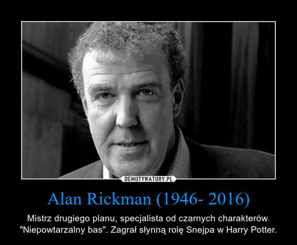 """Alan Rickman (1946- 2016) – Mistrz drugiego planu, specjalista od czarnych charakterów. """"Niepowtarzalny bas"""". Zagrał słynną rolę Snejpa w Harry Potter."""