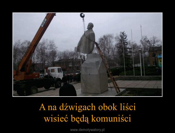A na dźwigach obok liściwisieć będą komuniści –