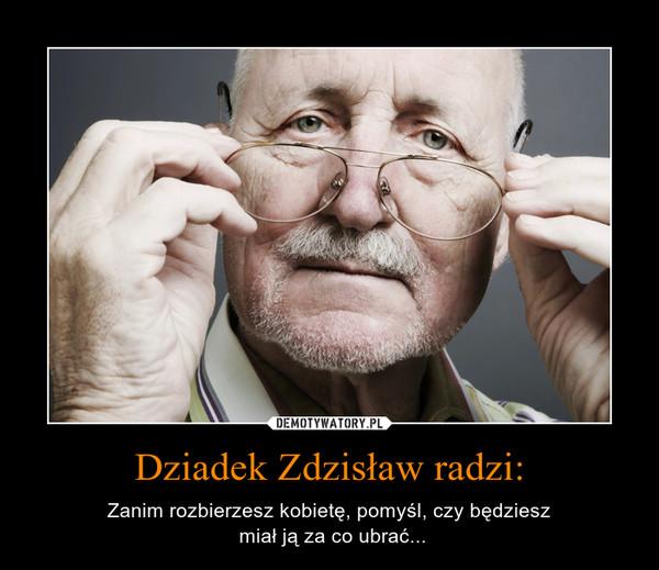 Dziadek Zdzisław radzi: – Zanim rozbierzesz kobietę, pomyśl, czy będziesz miał ją za co ubrać...